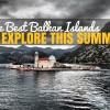 The Best Balkan Islands to Explore This Summer